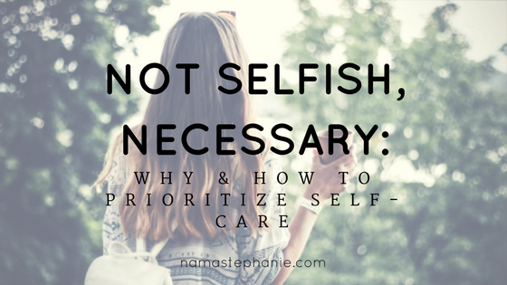 Not Selfish, Necessary: Why & How to Prioritize Self-Care